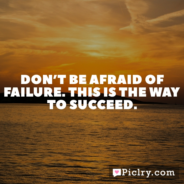 Don't be afraid of failure. This is the way to succeed.