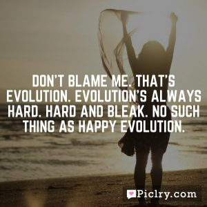 Don't blame me. That's evolution. Evolution's always hard. Hard and bleak. No such thing as happy evolution.