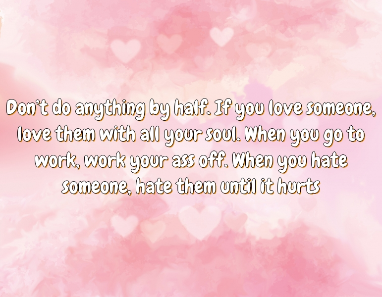 Don't do anything by half. If you love someone, love them with all your soul. When you go to work, work your ass off. When you hate someone, hate them until it hurts