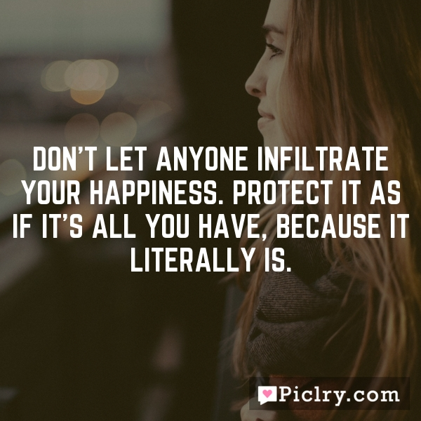 Don't let anyone infiltrate your happiness. Protect it as if it's all you have, because it literally is.