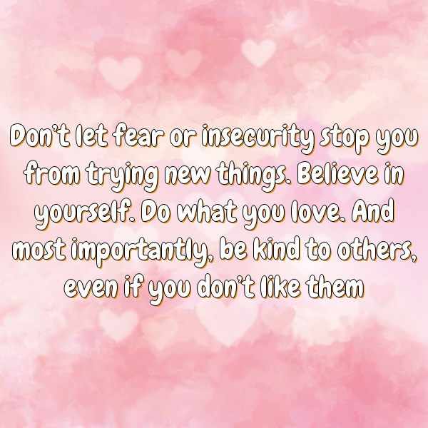 Don't let fear or insecurity stop you from trying new things. Believe in yourself. Do what you love. And most importantly, be kind to others, even if you don't like them