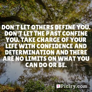 Don't let others define you. Don't let the past confine you. Take charge of your life with confidence and determination and there are no limits on what you can do or be.