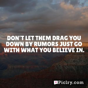Don't let them drag you down by rumors just go with what you believe in.
