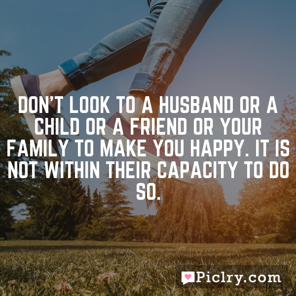 Don't look to a husband or a child or a friend or your family to make you happy. It is not within their capacity to do so.