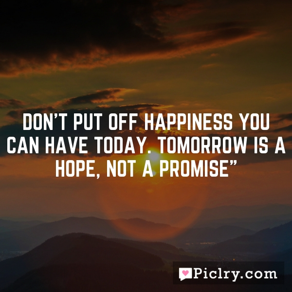 Don't put off happiness you can have today. Tomorrow is a hope, not a promise""