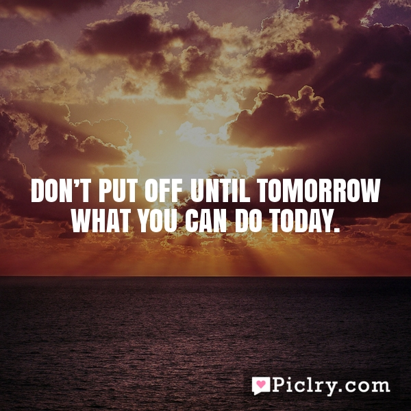 Don't put off until tomorrow what you can do today.