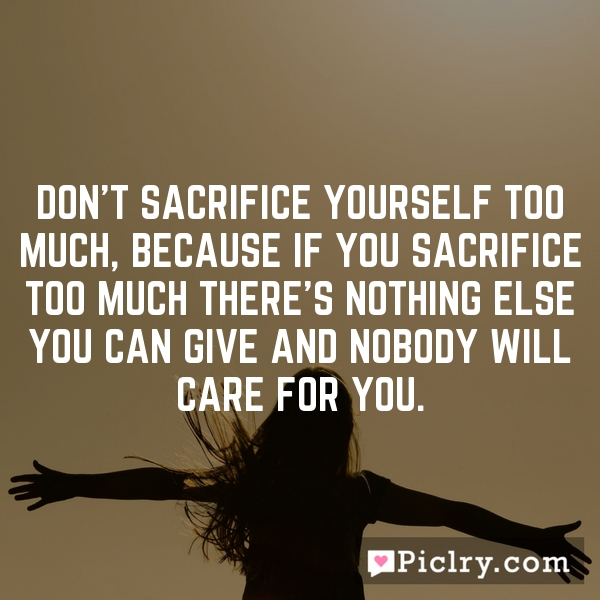 Don't sacrifice yourself too much, because if you sacrifice too much there's nothing else you can give and nobody will care for you.