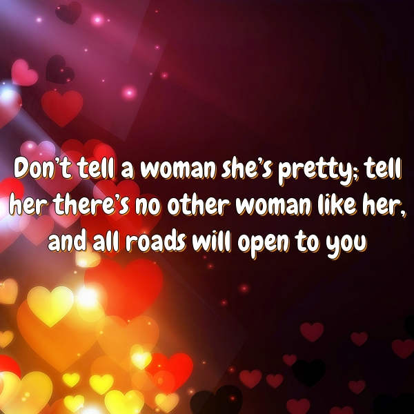 Don't tell a woman she's pretty; tell her there's no other woman like her, and all roads will open to you