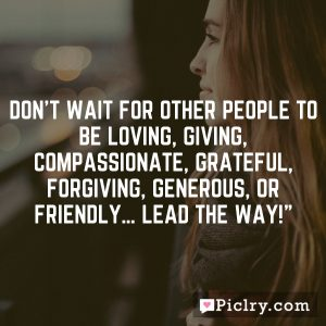 Don't wait for other people to be loving, giving, compassionate, grateful, forgiving, generous, or friendly… lead the way!""