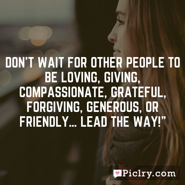 """Don't wait for other people to be loving, giving, compassionate, grateful, forgiving, generous, or friendly… lead the way!"""""""