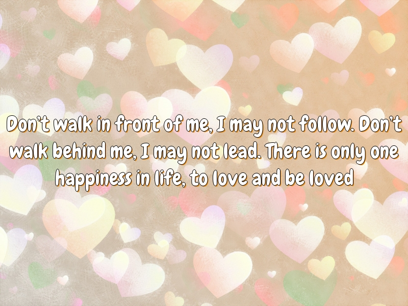 Don't walk in front of me, I may not follow. Don't walk behind me, I may not lead. There is only one happiness in life, to love and be loved