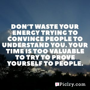 Don't waste your energy trying to convince people to understand you. Your time is too valuable to try to prove yourself to people.