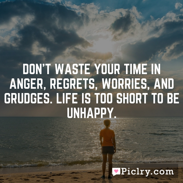 Don't waste your time in anger, regrets, worries, and grudges. Life is too short to be unhappy.