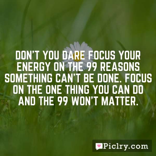 Don't you dare focus your energy on the 99 reasons something can't be done. Focus on the one thing you can do and the 99 won't matter.