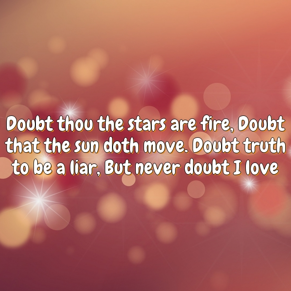 Doubt thou the stars are fire, Doubt that the sun doth move. Doubt truth to be a liar, But never doubt I love