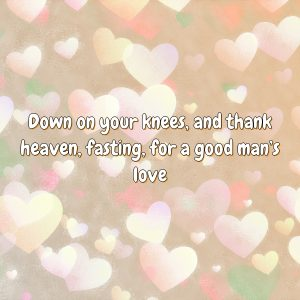 Down on your knees, and thank heaven, fasting, for a good man's love