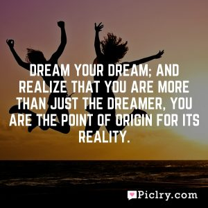 Dream your dream; and realize that you are more than just the dreamer, you are the point of origin for its reality.
