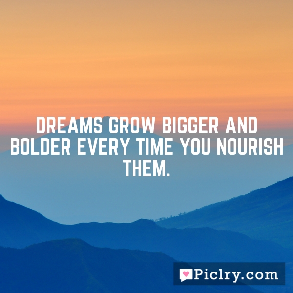 Dreams grow bigger and bolder every time you nourish them.