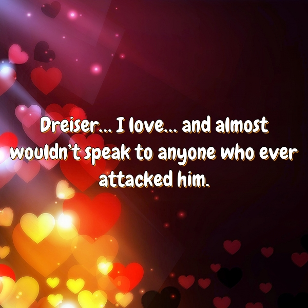 Dreiser… I love… and almost wouldn't speak to anyone who ever attacked him.