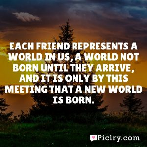 Each friend represents a world in us, a world not born until they arrive, and it is only by this meeting that a new world is born.
