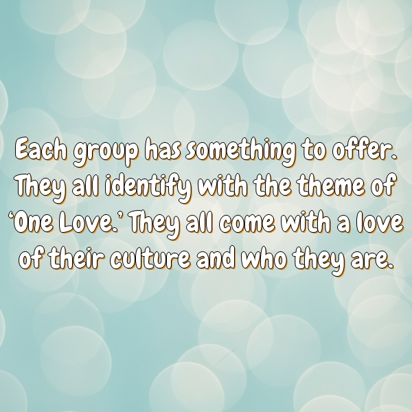 Each group has something to offer. They all identify with the theme of 'One Love.' They all come with a love of their culture and who they are.