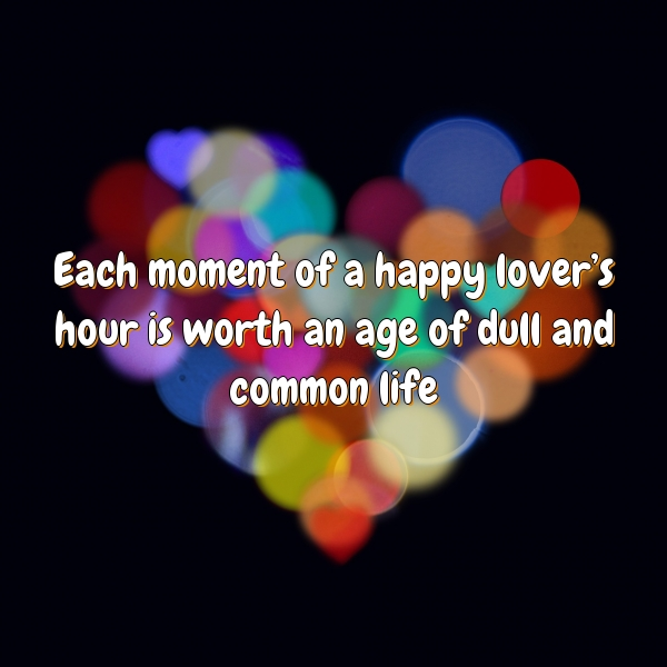 Each moment of a happy lover's hour is worth an age of dull and common life