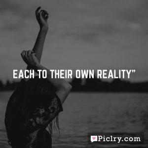 Each to their own reality""