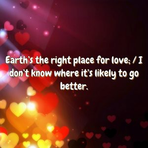 Earth's the right place for love; / I don't know where it's likely to go better.