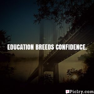 Education breeds confidence.