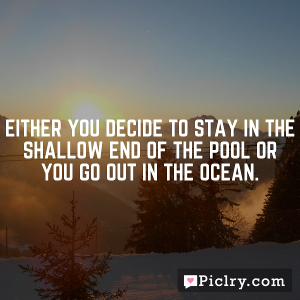 Either you decide to stay in the shallow end of the pool or you go out in the ocean.