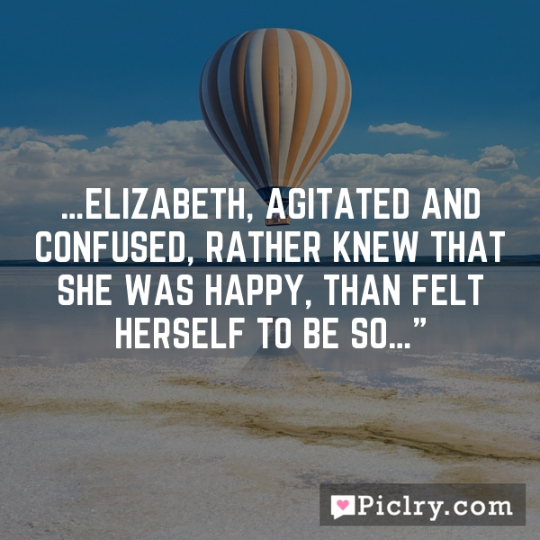 …Elizabeth, agitated and confused, rather knew that she was happy, than felt herself to be so…""