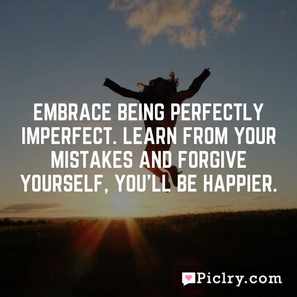Embrace being perfectly imperfect. Learn from your mistakes and forgive yourself, you'll be happier.