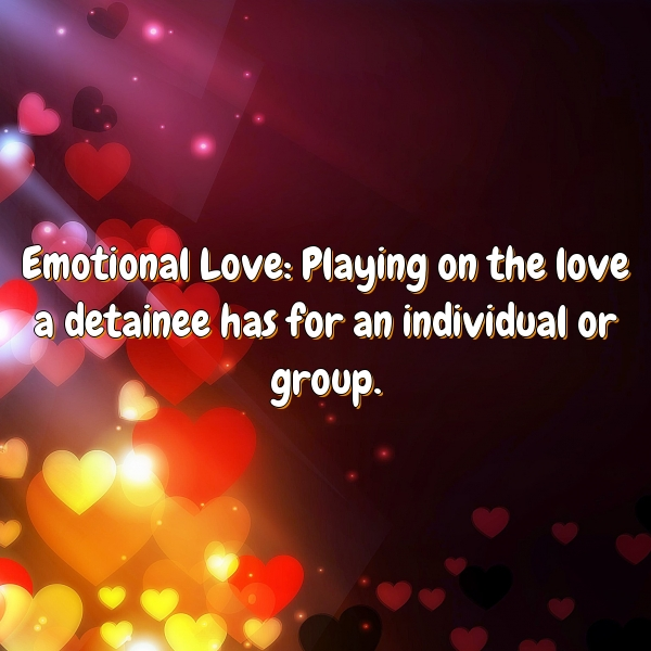 Emotional Love: Playing on the love a detainee has for an individual or group.