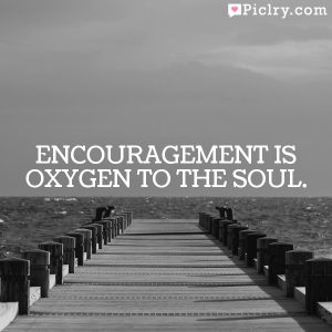 Encouragement is oxygen to the soul.