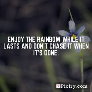 Enjoy the rainbow while it lasts and don't chase it when it's gone.