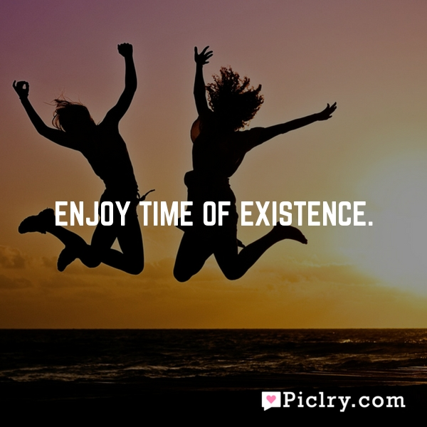 Enjoy time of existence.