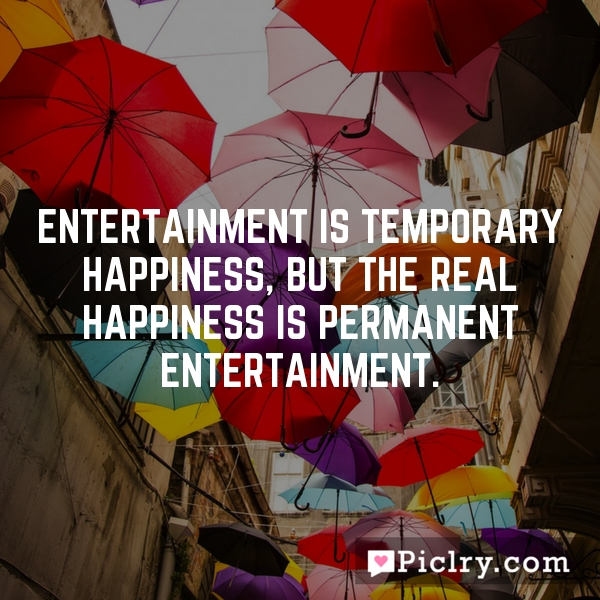 Entertainment is temporary happiness, but the real happiness is permanent entertainment.