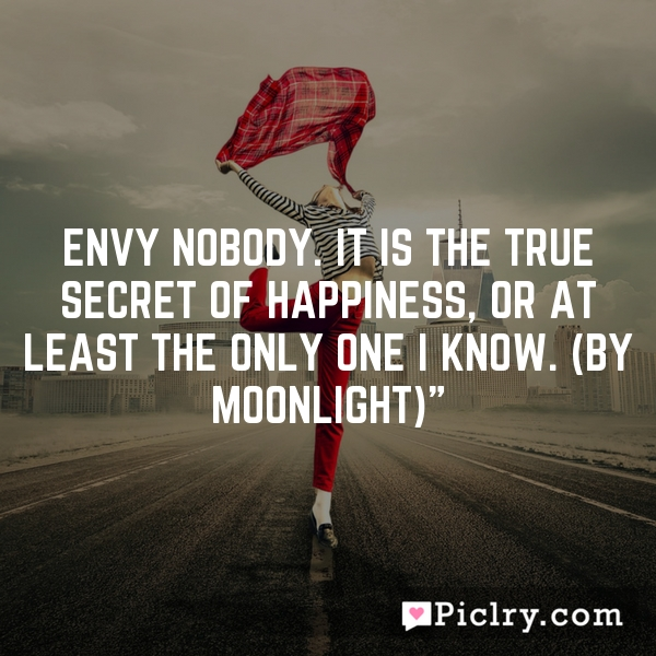 Envy nobody. It is the true secret of happiness, or at least the only one I know. (By Moonlight)""