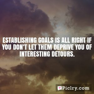 Establishing goals is all right if you don't let them deprive you of interesting detours.