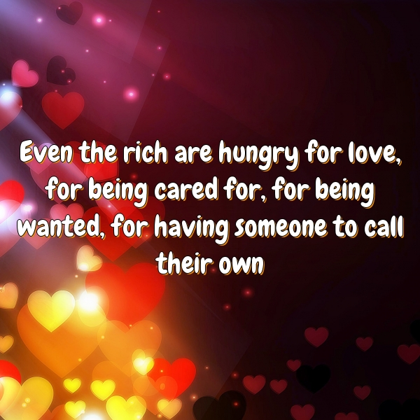 Even the rich are hungry for love, for being cared for, for being wanted, for having someone to call their own