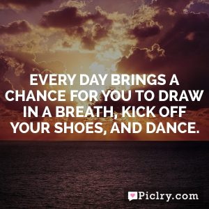 Every day brings a chance for you to draw in a breath, kick off your shoes, and dance.