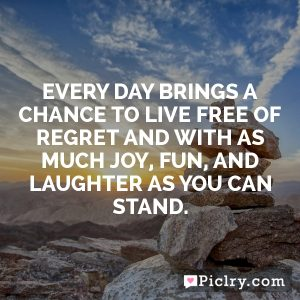 Every day brings a chance to live free of regret and with as much joy, fun, and laughter as you can stand.