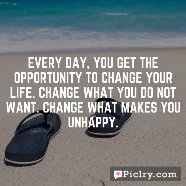 Every day, you get the opportunity to change your life. Change what you do not want. Change what makes you unhappy.