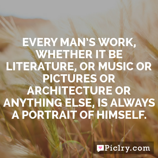 Every man's work, whether it be literature, or music or pictures or architecture or anything else, is always a portrait of himself.
