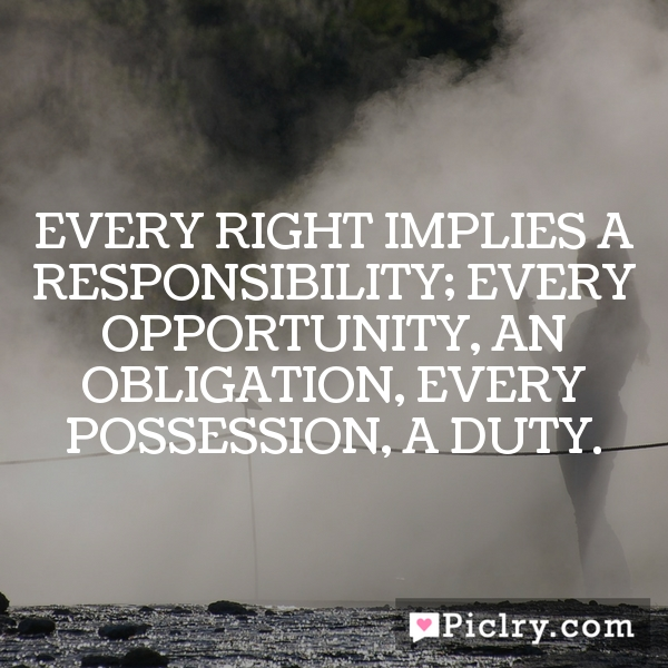Every right implies a responsibility; Every opportunity, an obligation, Every possession, a duty.