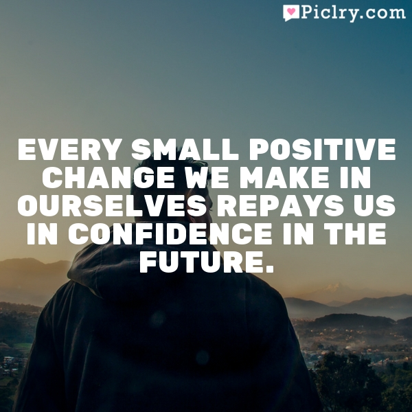 Every small positive change we make in ourselves repays us in confidence in the future.