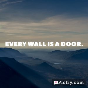 Every wall is a door.