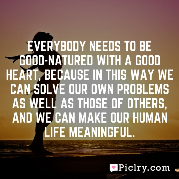 Everybody needs to be good-natured with a good heart, because in this way we can solve our own problems as well as those of others, and we can make our human life meaningful.