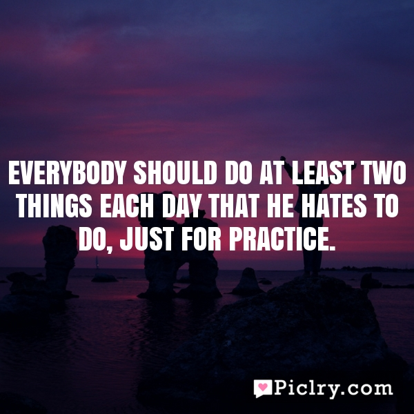 Everybody should do at least two things each day that he hates to do, just for practice.