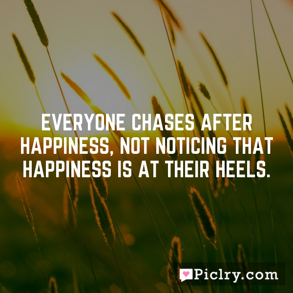 Everyone chases after happiness, not noticing that happiness is at their heels.